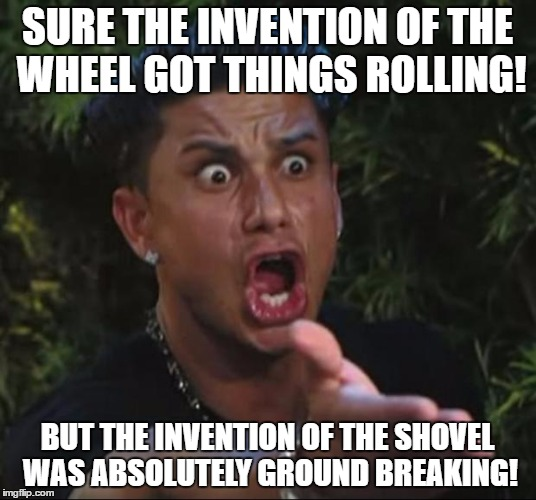 DJ Pauly D |  SURE THE INVENTION OF THE WHEEL GOT THINGS ROLLING! BUT THE INVENTION OF THE SHOVEL WAS ABSOLUTELY GROUND BREAKING! | image tagged in memes,dj pauly d | made w/ Imgflip meme maker