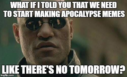 Matrix Morpheus |  WHAT IF I TOLD YOU THAT WE NEED TO START MAKING APOCALYPSE MEMES; LIKE THERE'S NO TOMORROW? | image tagged in memes,matrix morpheus | made w/ Imgflip meme maker