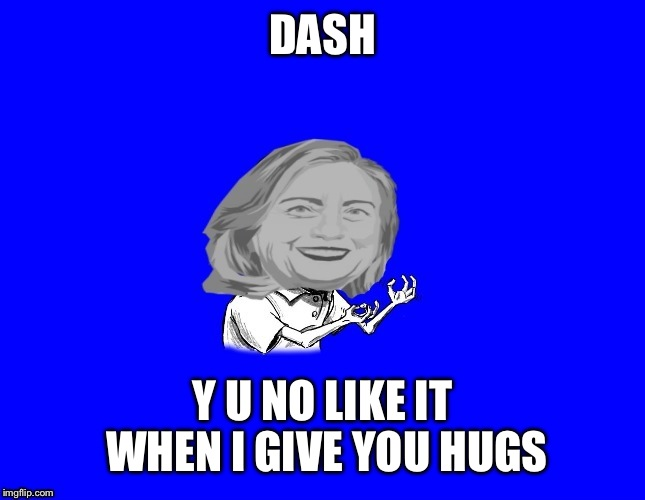 DASH Y U NO LIKE IT WHEN I GIVE YOU HUGS | made w/ Imgflip meme maker
