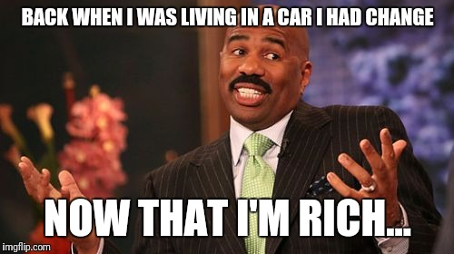 Steve Harvey Meme | BACK WHEN I WAS LIVING IN A CAR I HAD CHANGE NOW THAT I'M RICH... | image tagged in memes,steve harvey | made w/ Imgflip meme maker