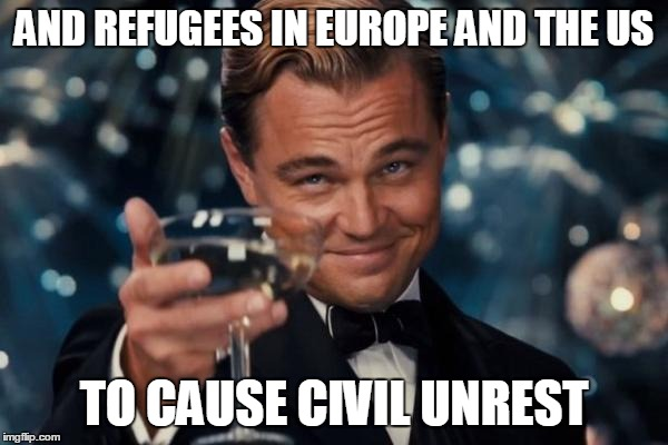 Leonardo Dicaprio Cheers Meme | AND REFUGEES IN EUROPE AND THE US TO CAUSE CIVIL UNREST | image tagged in memes,leonardo dicaprio cheers | made w/ Imgflip meme maker
