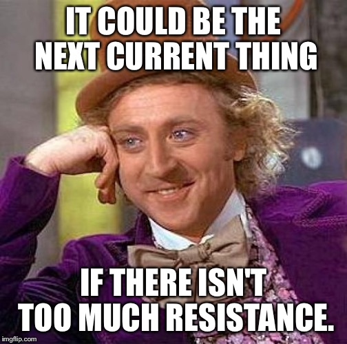 Creepy Condescending Wonka Meme | IT COULD BE THE NEXT CURRENT THING IF THERE ISN'T TOO MUCH RESISTANCE. | image tagged in memes,creepy condescending wonka | made w/ Imgflip meme maker