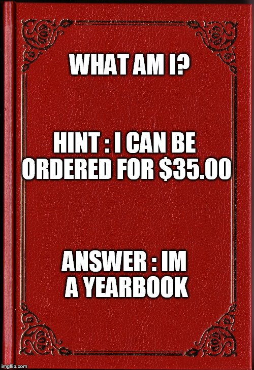 blank book | WHAT AM I? ANSWER : IM A YEARBOOK HINT : I CAN BE ORDERED FOR $35.00 | image tagged in blank book | made w/ Imgflip meme maker