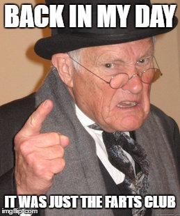 Back In My Day Meme | BACK IN MY DAY IT WAS JUST THE FARTS CLUB | image tagged in memes,back in my day | made w/ Imgflip meme maker