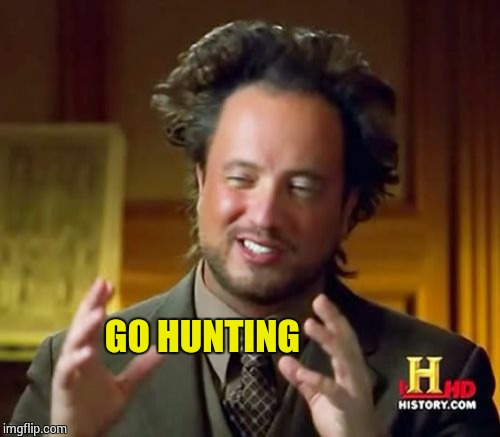 Ancient Aliens Meme | GO HUNTING | image tagged in memes,ancient aliens | made w/ Imgflip meme maker