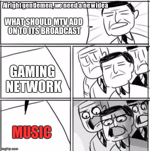 Alright Gentlemen We Need A New Idea Meme | WHAT SHOULD MTV ADD ON TO ITS BROADCAST GAMING NETWORK MUSIC | image tagged in memes,alright gentlemen we need a new idea | made w/ Imgflip meme maker