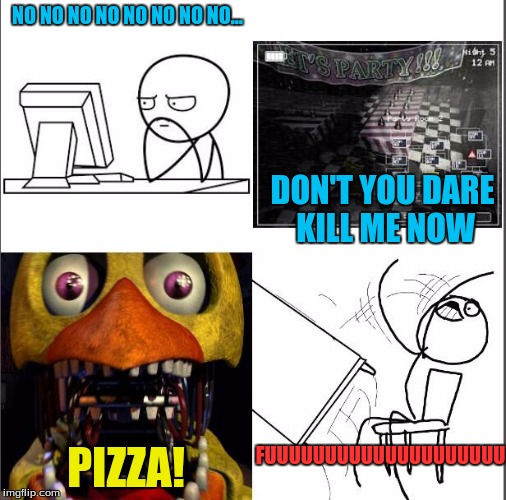 how you know- that you are a noob at FNAF when killed instantly as you start a night | NO NO NO NO NO NO NO NO... DON'T YOU DARE KILL ME NOW PIZZA! FUUUUUUUUUUUUUUUUUUUU | image tagged in nope nope nope,pizza,fnaf,rage | made w/ Imgflip meme maker
