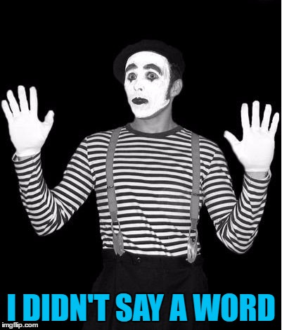 Nobody ever expects to get heckled by a mime...  | I DIDN'T SAY A WORD | image tagged in http//mediamlivecom/saginawnews_impact/photo/mimepng-c99e6a6f,memes,mime,heckled | made w/ Imgflip meme maker