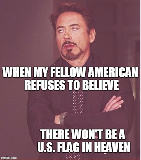 U.S. Patriotism can be downright SCARY at times,  folks! | WHEN MY FELLOW AMERICAN REFUSES TO BELIEVE THERE WON'T BE A U.S. FLAG IN HEAVEN | image tagged in memes,face you make robert downey jr | made w/ Imgflip meme maker