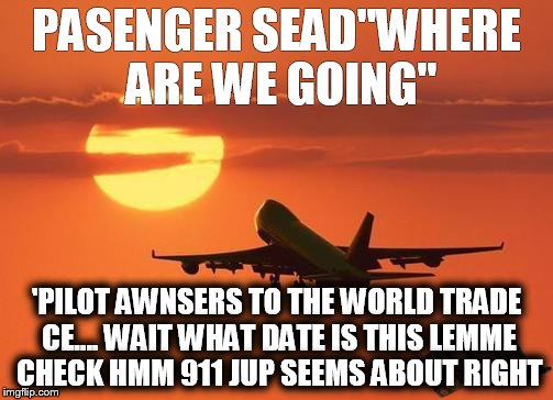 airplanelove | PASENGER SEAD''WHERE ARE WE GOING'' 'PILOT AWNSERS TO THE WORLD TRADE CE.... WAIT WHAT DATE IS THIS LEMME CHECK HMM 911 JUP SEEMS ABOUT RIGH | image tagged in airplanelove,scumbag | made w/ Imgflip meme maker