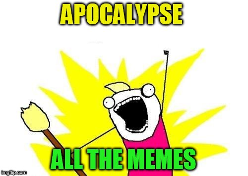 X All The Y Meme | APOCALYPSE ALL THE MEMES | image tagged in memes,x all the y | made w/ Imgflip meme maker