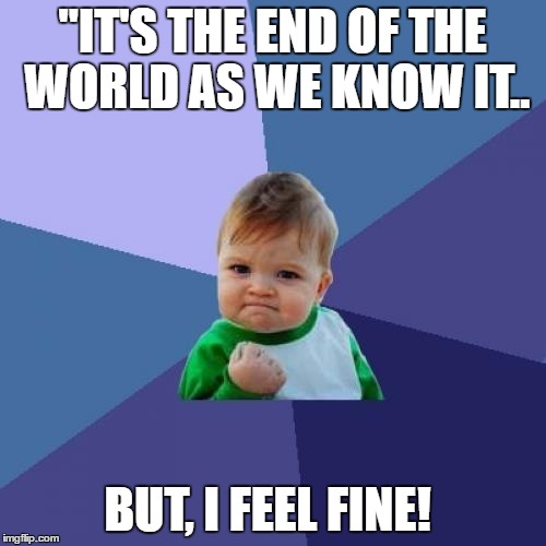 "Success Kid Meme | ""IT'S THE END OF THE WORLD AS WE KNOW IT.. BUT, I FEEL FINE! 