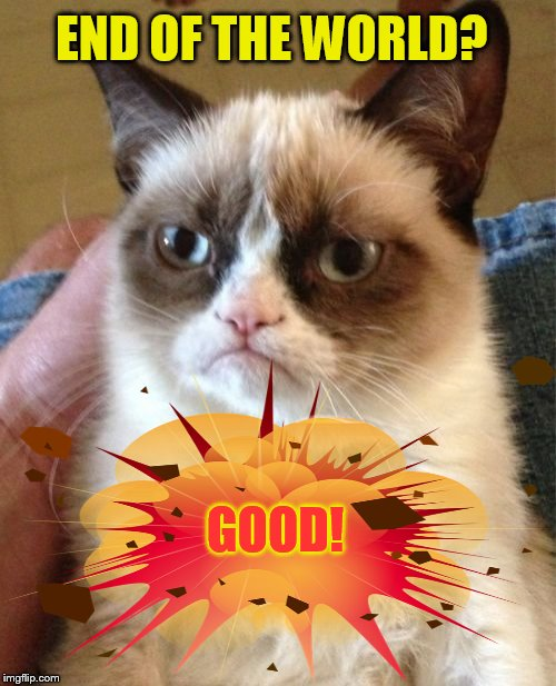 Grumpy Cat Meme | END OF THE WORLD? GOOD! | image tagged in memes,grumpy cat | made w/ Imgflip meme maker