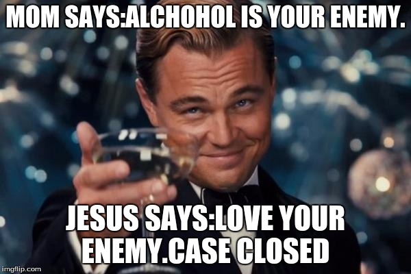 Leonardo Dicaprio Cheers Meme | MOM SAYS:ALCHOHOL IS YOUR ENEMY. JESUS SAYS:LOVE YOUR ENEMY.CASE CLOSED | image tagged in memes,leonardo dicaprio cheers | made w/ Imgflip meme maker