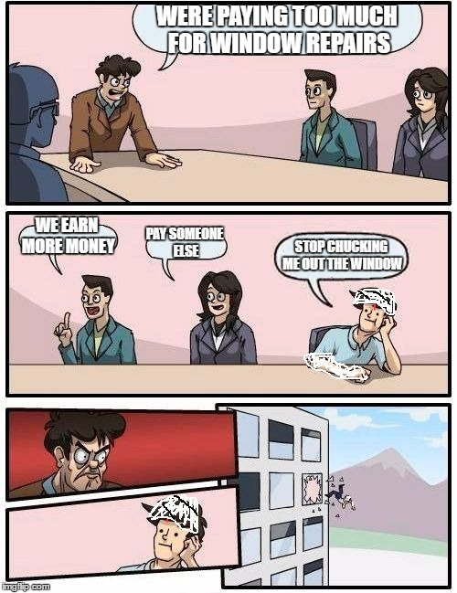Boardroom Meeting Suggestion Meme | WERE PAYING TOO MUCH FOR WINDOW REPAIRS WE EARN MORE MONEY PAY SOMEONE ELSE STOP CHUCKING ME OUT THE WINDOW | image tagged in memes,boardroom meeting suggestion | made w/ Imgflip meme maker