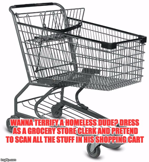 Shopping cart | WANNA TERRIFY A HOMELESS DUDE? DRESS AS A GROCERY STORE CLERK AND PRETEND TO SCAN ALL THE STUFF IN HIS SHOPPING CART | image tagged in shopping cart | made w/ Imgflip meme maker