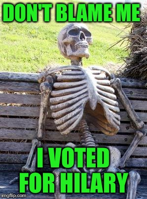 PLEASE, PLEASE, PLEASE don't be a repost! I'm so proud lol  | DON'T BLAME ME I VOTED FOR HILARY | image tagged in memes,waiting skeleton | made w/ Imgflip meme maker