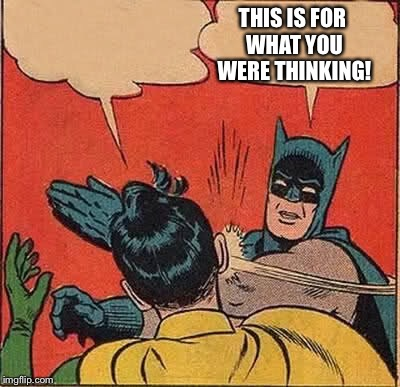 Batman Slapping Robin Meme | THIS IS FOR WHAT YOU WERE THINKING! | image tagged in memes,batman slapping robin | made w/ Imgflip meme maker