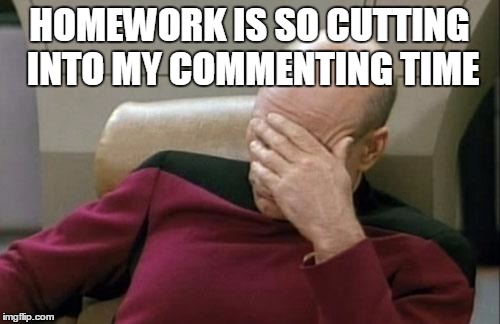 Captain Picard Facepalm Meme | HOMEWORK IS SO CUTTING INTO MY COMMENTING TIME | image tagged in memes,captain picard facepalm | made w/ Imgflip meme maker