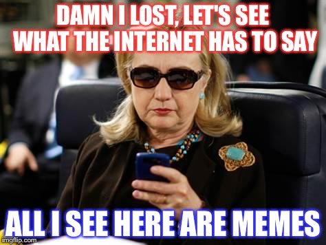 Hillary Clinton Cellphone Meme | DAMN I LOST, LET'S SEE WHAT THE INTERNET HAS TO SAY ALL I SEE HERE ARE MEMES | image tagged in memes,hillary clinton cellphone | made w/ Imgflip meme maker