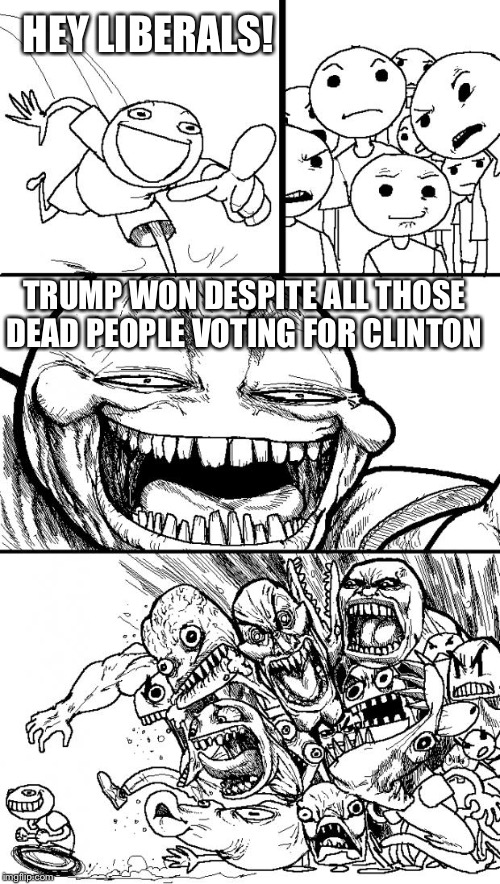 Hey Internet Meme | HEY LIBERALS! TRUMP WON DESPITE ALL THOSE DEAD PEOPLE VOTING FOR CLINTON | image tagged in memes,hey internet | made w/ Imgflip meme maker
