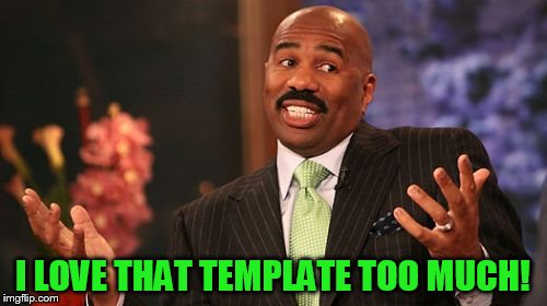 Steve Harvey Meme | I LOVE THAT TEMPLATE TOO MUCH! | image tagged in memes,steve harvey | made w/ Imgflip meme maker
