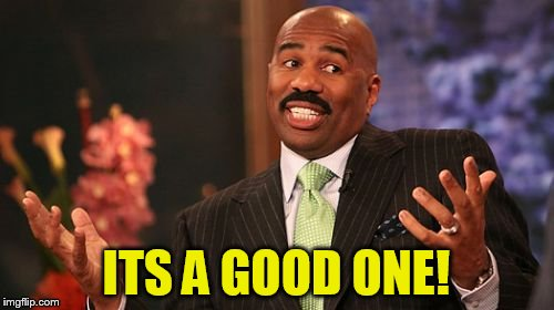 Steve Harvey Meme | ITS A GOOD ONE! | image tagged in memes,steve harvey | made w/ Imgflip meme maker
