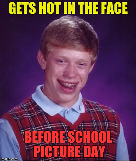 Bad Luck Brian Meme | GETS HOT IN THE FACE BEFORE SCHOOL PICTURE DAY | image tagged in memes,bad luck brian | made w/ Imgflip meme maker