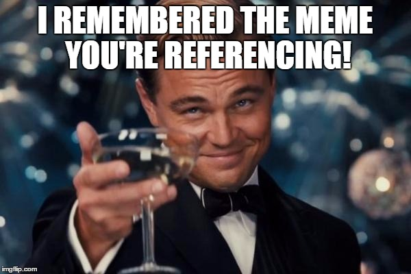 Leonardo Dicaprio Cheers Meme | I REMEMBERED THE MEME YOU'RE REFERENCING! | image tagged in memes,leonardo dicaprio cheers | made w/ Imgflip meme maker