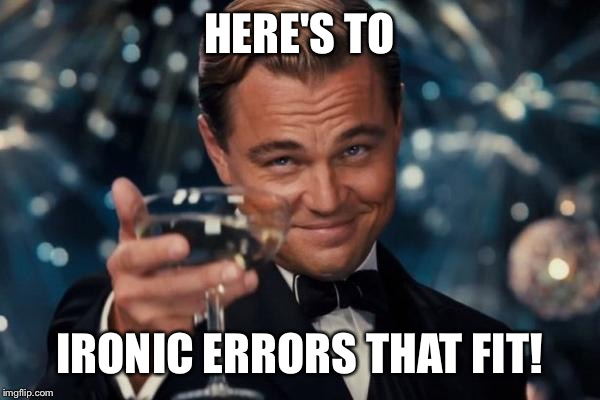 Leonardo Dicaprio Cheers Meme | HERE'S TO IRONIC ERRORS THAT FIT! | image tagged in memes,leonardo dicaprio cheers | made w/ Imgflip meme maker