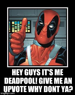 Deadpool Like | HEY GUYS IT'S ME DEADPOOL! GIVE ME AN UPVOTE WHY DONT YA? | image tagged in deadpool like | made w/ Imgflip meme maker