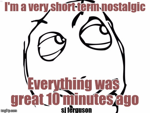 Question Rage Face | I'm a very short term nostalgic Everything was great 10 minutes ago sj ferguson | image tagged in memes,question rage face | made w/ Imgflip meme maker