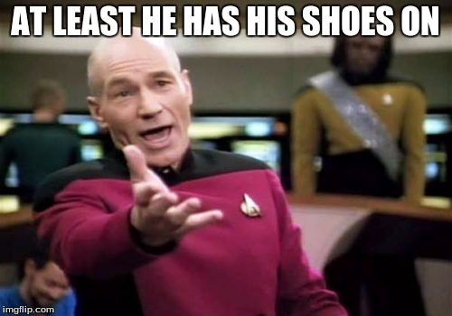 Picard Wtf Meme | AT LEAST HE HAS HIS SHOES ON | image tagged in memes,picard wtf | made w/ Imgflip meme maker