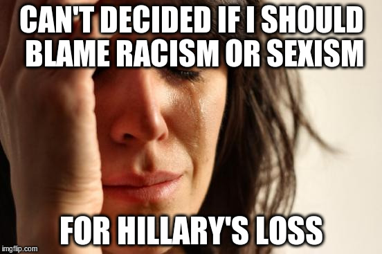 First World Problems Meme | CAN'T DECIDED IF I SHOULD BLAME RACISM OR SEXISM FOR HILLARY'S LOSS | image tagged in memes,first world problems | made w/ Imgflip meme maker