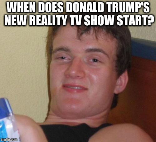 10 Guy |  WHEN DOES DONALD TRUMP'S NEW REALITY TV SHOW START? | image tagged in memes,10 guy | made w/ Imgflip meme maker