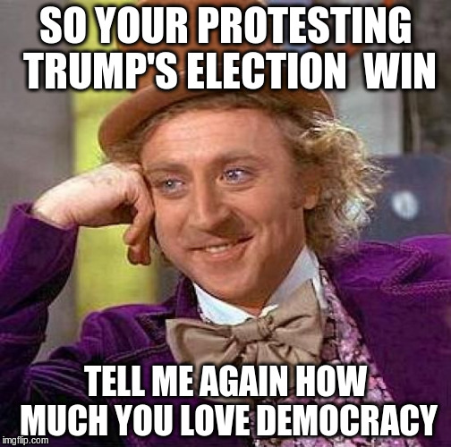 Creepy Condescending Wonka |  SO YOUR PROTESTING TRUMP'S ELECTION  WIN; TELL ME AGAIN HOW MUCH YOU LOVE DEMOCRACY | image tagged in memes,creepy condescending wonka | made w/ Imgflip meme maker
