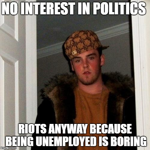 Scumbag Steve Meme | NO INTEREST IN POLITICS RIOTS ANYWAY BECAUSE BEING UNEMPLOYED IS BORING | image tagged in memes,scumbag steve | made w/ Imgflip meme maker