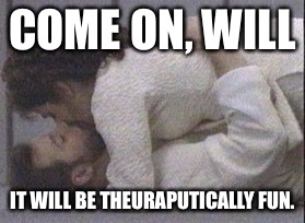 COME ON, WILL IT WILL BE THEURAPUTICALLY FUN. | made w/ Imgflip meme maker