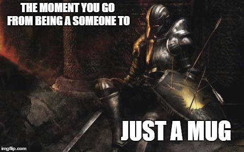 Downcast Dark Souls | THE MOMENT YOU GO FROM BEING A SOMEONE TO JUST A MUG | image tagged in memes,downcast dark souls,mug,nobody,taken for granted | made w/ Imgflip meme maker
