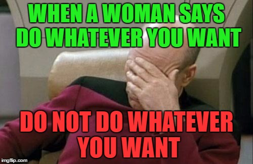 Captain Picard Facepalm Meme | WHEN A WOMAN SAYS DO WHATEVER YOU WANT DO NOT DO WHATEVER YOU WANT | image tagged in memes,captain picard facepalm | made w/ Imgflip meme maker