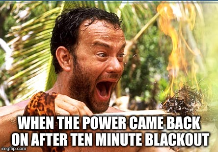 Castaway Fire |  WHEN THE POWER CAME BACK ON AFTER TEN MINUTE BLACKOUT | image tagged in memes,castaway fire,power | made w/ Imgflip meme maker