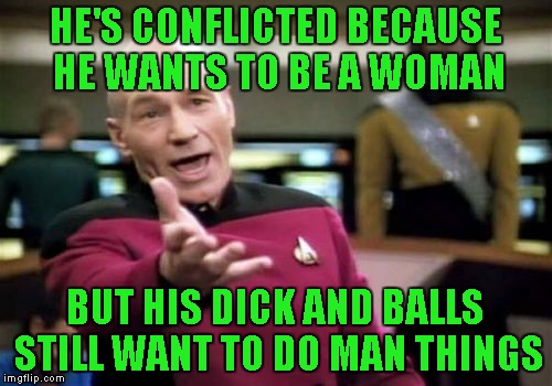 Picard Wtf Meme | HE'S CONFLICTED BECAUSE HE WANTS TO BE A WOMAN BUT HIS DICK AND BALLS STILL WANT TO DO MAN THINGS | image tagged in memes,picard wtf | made w/ Imgflip meme maker