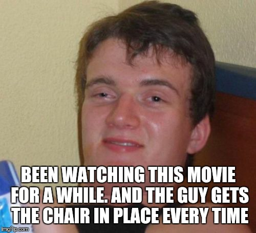 10 Guy Meme | BEEN WATCHING THIS MOVIE FOR A WHILE. AND THE GUY GETS THE CHAIR IN PLACE EVERY TIME | image tagged in memes,10 guy | made w/ Imgflip meme maker