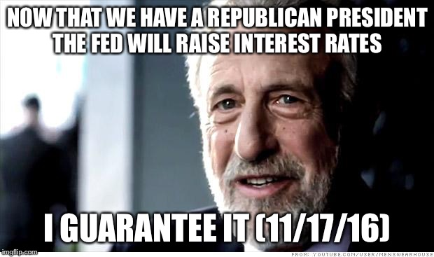 I Guarantee It |  NOW THAT WE HAVE A REPUBLICAN PRESIDENT THE FED WILL RAISE INTEREST RATES; I GUARANTEE IT (11/17/16) | image tagged in memes,i guarantee it,federal reserve,interest rates,republicans,donald trump | made w/ Imgflip meme maker