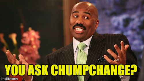 Steve Harvey Meme | YOU ASK CHUMPCHANGE? | image tagged in memes,steve harvey | made w/ Imgflip meme maker