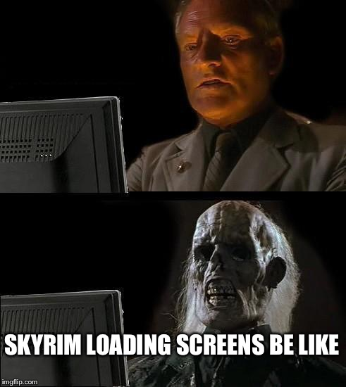 Ill Just Wait Here Meme | SKYRIM LOADING SCREENS BE LIKE | image tagged in memes,ill just wait here | made w/ Imgflip meme maker
