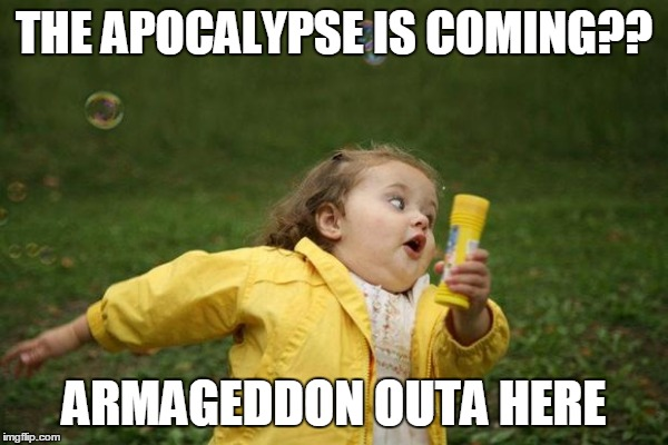 THE APOCALYPSE IS COMING?? ARMAGEDDON OUTA HERE | made w/ Imgflip meme maker