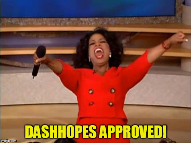 Oprah You Get A Meme | DASHHOPES APPROVED! | image tagged in memes,oprah you get a | made w/ Imgflip meme maker