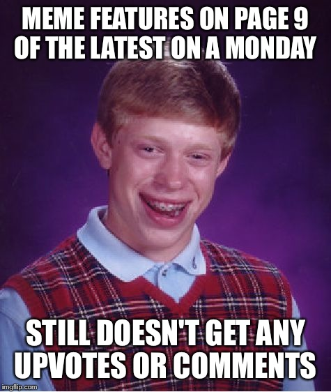Bad Luck Brian Meme | MEME FEATURES ON PAGE 9 OF THE LATEST ON A MONDAY STILL DOESN'T GET ANY UPVOTES OR COMMENTS | image tagged in memes,bad luck brian | made w/ Imgflip meme maker