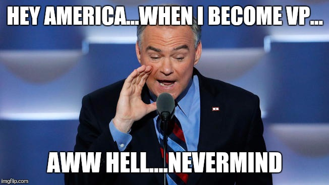 Tim Kaine | HEY AMERICA...WHEN I BECOME VP... AWW HELL....NEVERMIND | image tagged in tim kaine | made w/ Imgflip meme maker